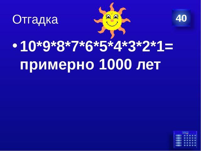 Отгадка 10*9*8*7*6*5*4*3*2*1= примерно 1000 лет