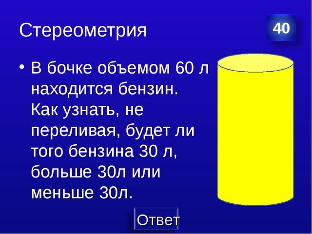 Стереометрия В бочке объемом 60 л находится бензин. Как узнать, не переливая,...