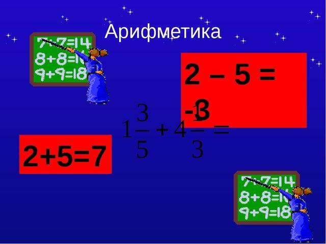Арифметика 2+5=7 2 – 5 = -3