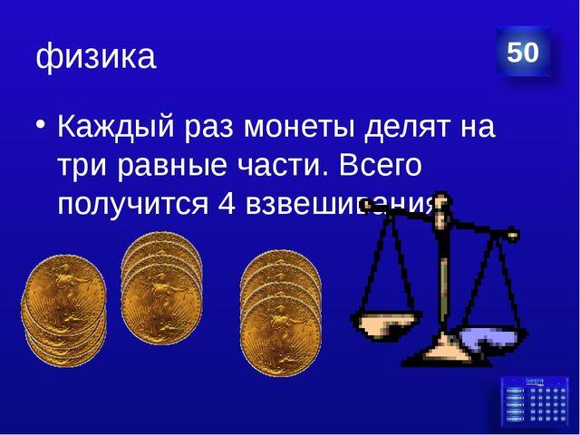 физика Каждый раз монеты делят на три равные части. Всего получится 4 взвешив...