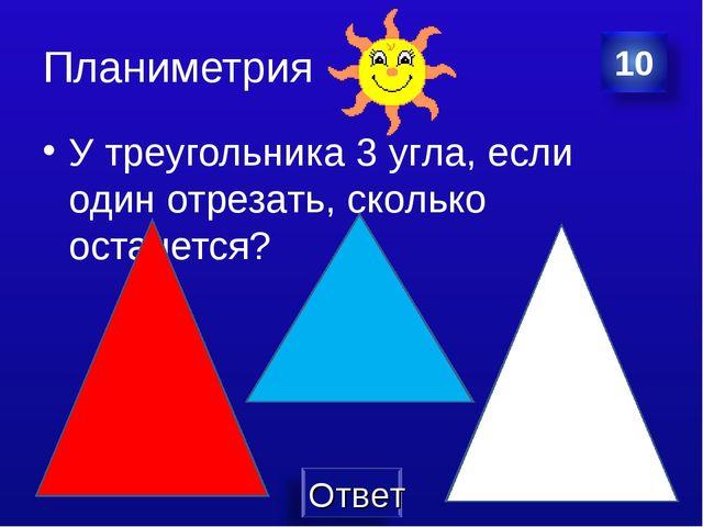 Планиметрия У треугольника 3 угла, если один отрезать, сколько останется?