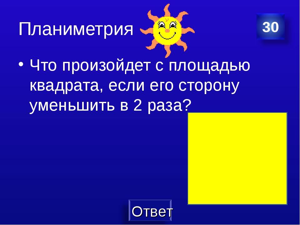 Планиметрия Что произойдет с площадью квадрата, если его сторону уменьшить в...
