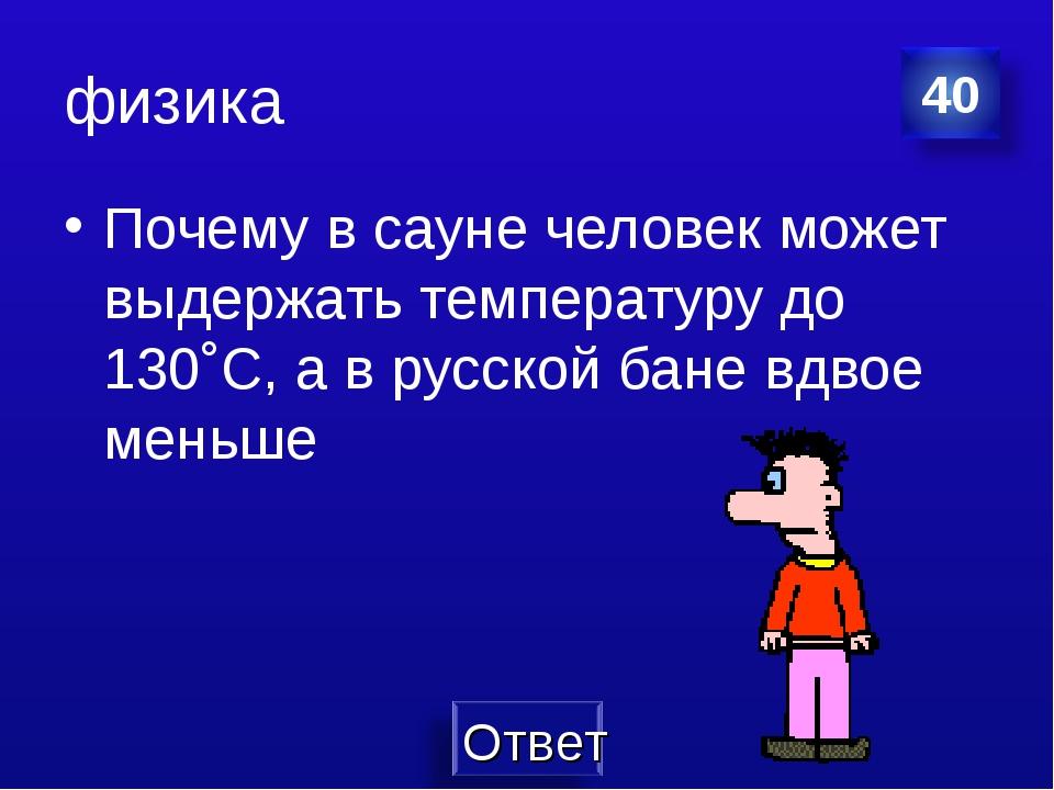 физика Почему в сауне человек может выдержать температуру до 130˚С, а в русск...