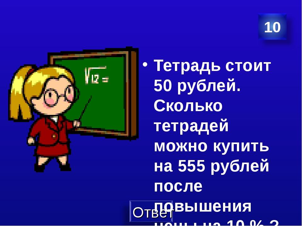 Тетрадь стоит 50 рублей. Сколько тетрадей можно купить на 555 рублей после по...