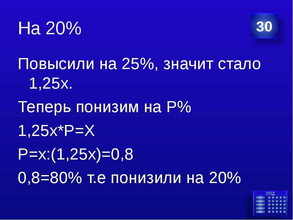 На 20% Повысили на 25%, значит стало 1,25х. Теперь понизим на Р% 1,25х*Р=Х Р=...
