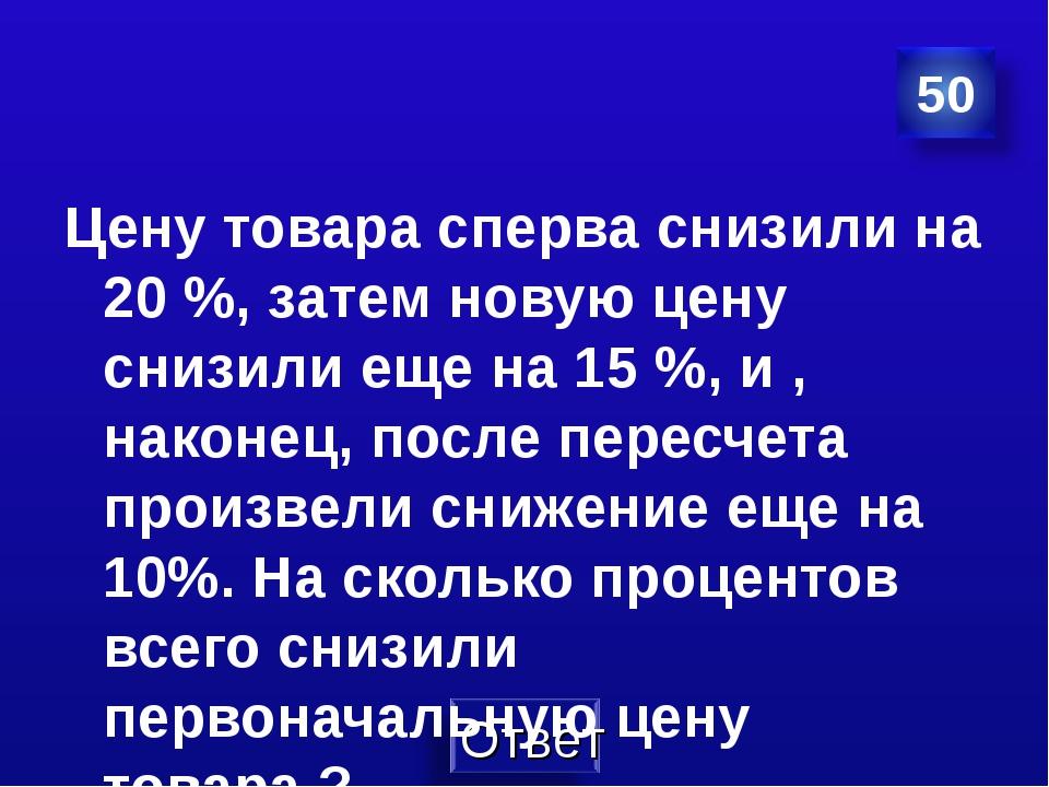 Цену товара сперва снизили на 20 %, затем новую цену снизили еще на 15 %, и ,...