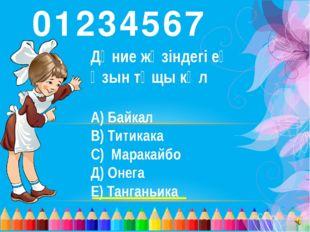 7 0 6 5 4 3 2 1 Дүние жүзіндегі ең ұзын тұщы көл А) Байкал В) Титикака С) Мар