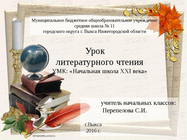 учитель начальных классов: Перепелова С.И. г.Выкса 2016 г. Урок литературног...