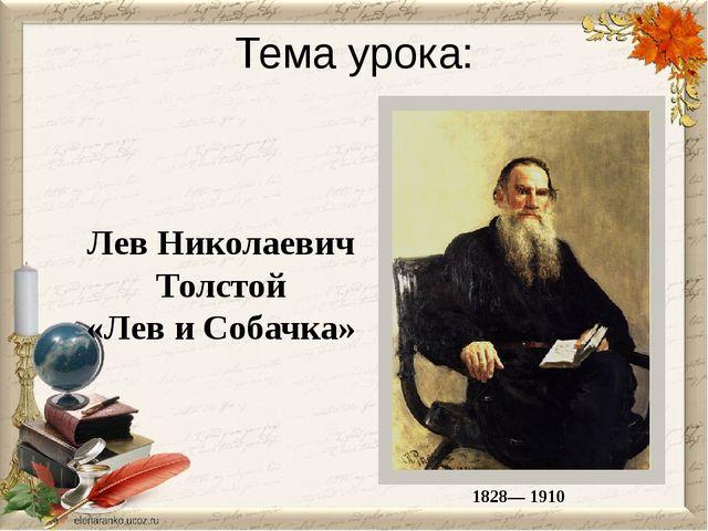Тема урока: Лев Николаевич Толстой «Лев и Собачка» 1828— 1910