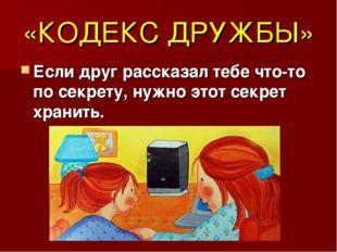 «КОДЕКС ДРУЖБЫ» Если друг рассказал тебе что-то по секрету, нужно этот секрет
