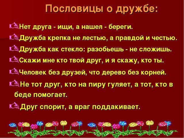 Пословицы о дружбе: Нет друга - ищи, а нашел - береги. Дружба крепка не лест...