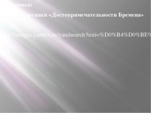 Источники: Яндекс картинки «Достопримечательности Бремена» http://images.yand