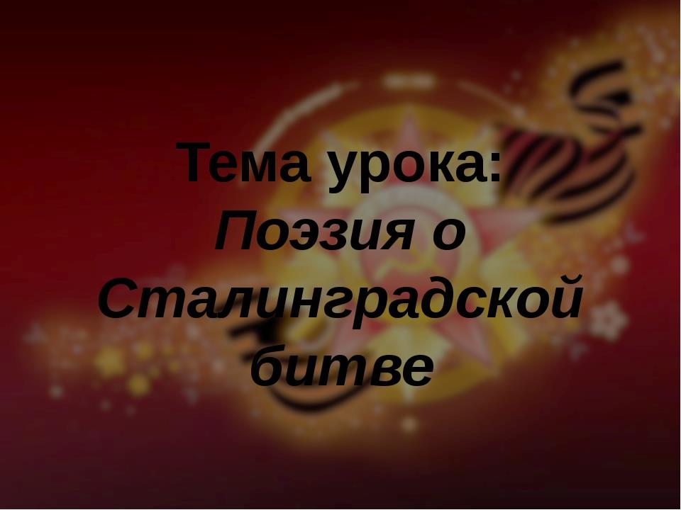 Тема урока: Поэзия о Сталинградской битве