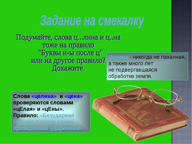 Слова «целина» и «цена» проверяются словами «цЕлая» и «цЕны». Правило: «Безуд...