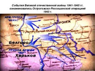 События Великой отечественной войны 1941-1945 гг. ознаменовались Острогожско-