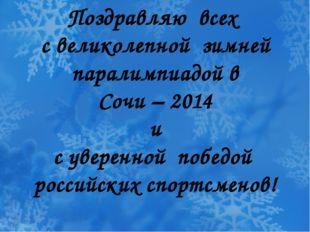 Поздравляю всех с великолепной зимней паралимпиадой в Сочи – 2014 и с уверен