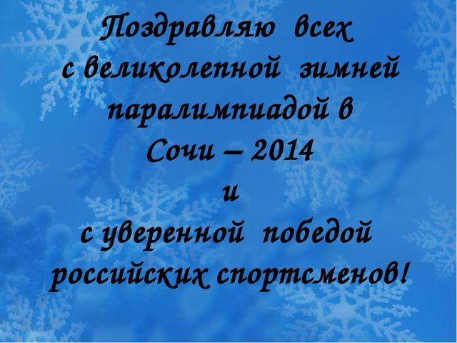 Поздравляю всех с великолепной зимней паралимпиадой в Сочи – 2014 и с уверен...