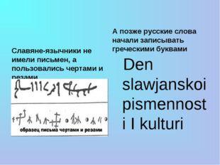 Славяне-язычники не имели письмен, а пользовались чертами и резами А позже р
