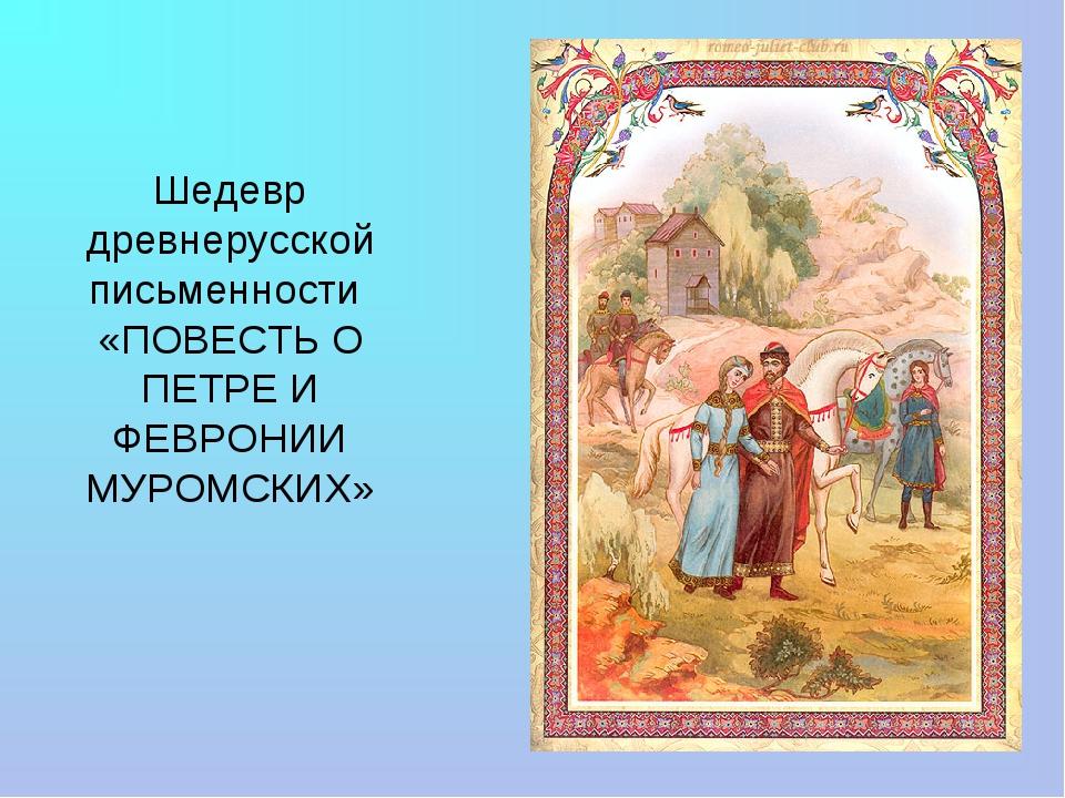Шедевр древнерусской письменности «ПОВЕСТЬ О ПЕТРЕ И ФЕВРОНИИ МУРОМСКИХ»