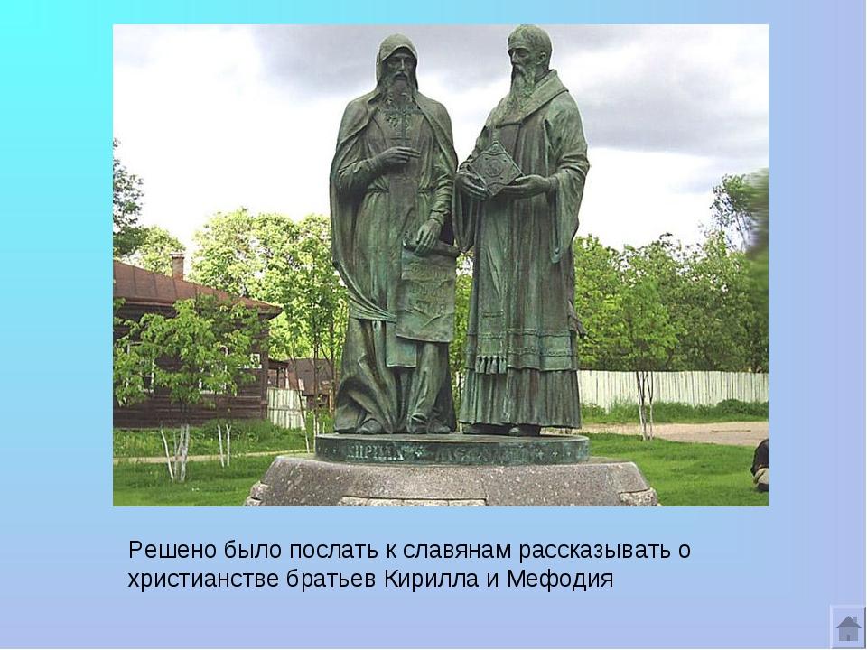 Решено было послать к славянам рассказывать о христианстве братьев Кирилла и...