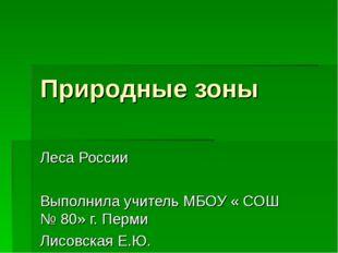 Природные зоны Леса России Выполнила учитель МБОУ « СОШ № 80» г. Перми Лисовс