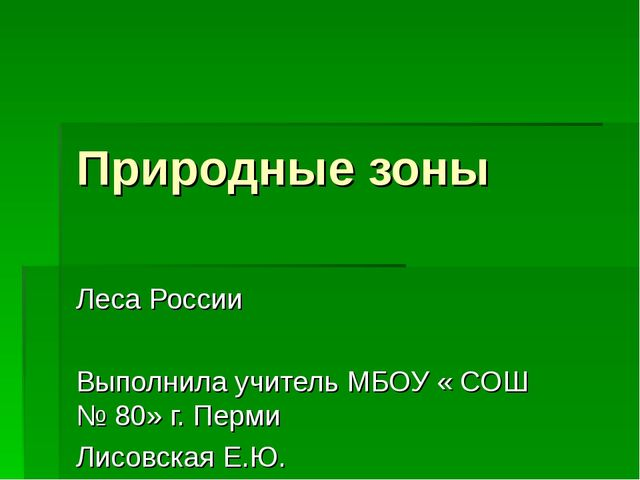 Природные зоны Леса России Выполнила учитель МБОУ « СОШ № 80» г. Перми Лисовс...