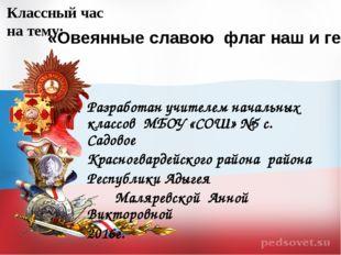 «Овеянные славою флаг наш и герб» Классный час на тему: Разработан учителем н