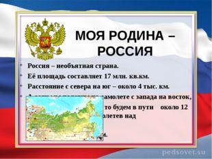 МОЯ РОДИНА – РОССИЯ Россия – необъятная страна. Её площадь составляет 17 млн.