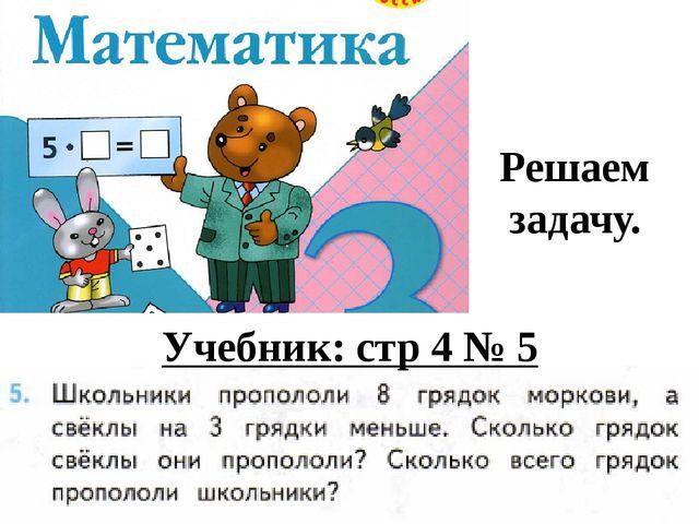 Решаем задачу. Учебник: стр 4 № 5