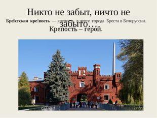 Никто не забыт, ничто не забыто… Бре́стская кре́пость — крепость в черте гор
