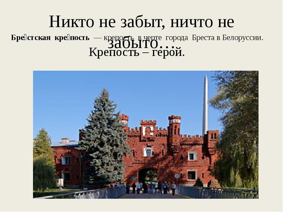 Никто не забыт, ничто не забыто… Бре́стская кре́пость — крепость в черте гор...