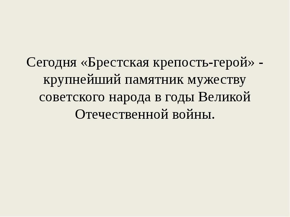 Сегодня «Брестская крепость-герой» - крупнейший памятник мужеству советского...