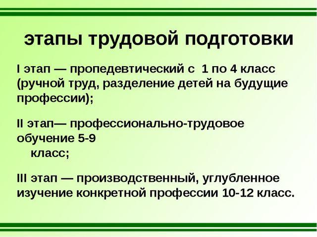этапы трудовой подготовки I этап — пропедевтический с 1 по 4 класс (ручной тр...