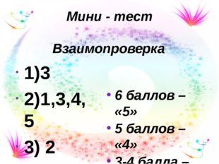 Мини - тест 1)3 2)1,3,4,5 3) 2 Взаимопроверка 6 баллов – «5» 5 баллов – «4» 3