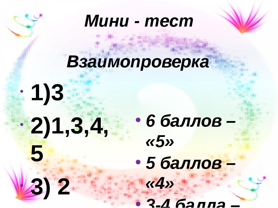 Мини - тест 1)3 2)1,3,4,5 3) 2 Взаимопроверка 6 баллов – «5» 5 баллов – «4» 3...