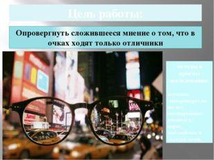 Цель работы: Опровергнуть сложившееся мнение о том, что в очках ходят только