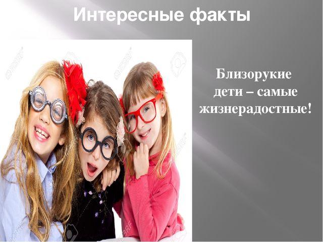Интересные факты Близорукие дети – самые жизнерадостные!