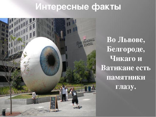 Интересные факты Во Львове, Белгороде, Чикаго и Ватикане есть памятники глазу.