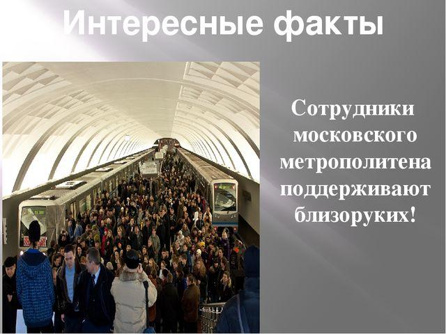 Интересные факты Сотрудники московского метрополитена поддерживают близоруких!