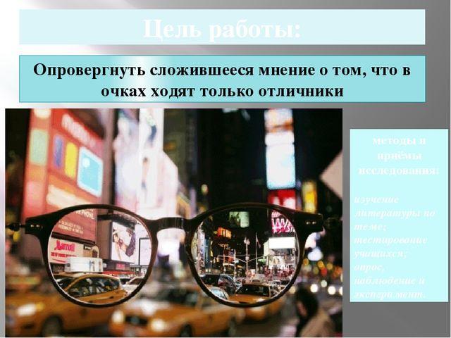 Цель работы: Опровергнуть сложившееся мнение о том, что в очках ходят только...