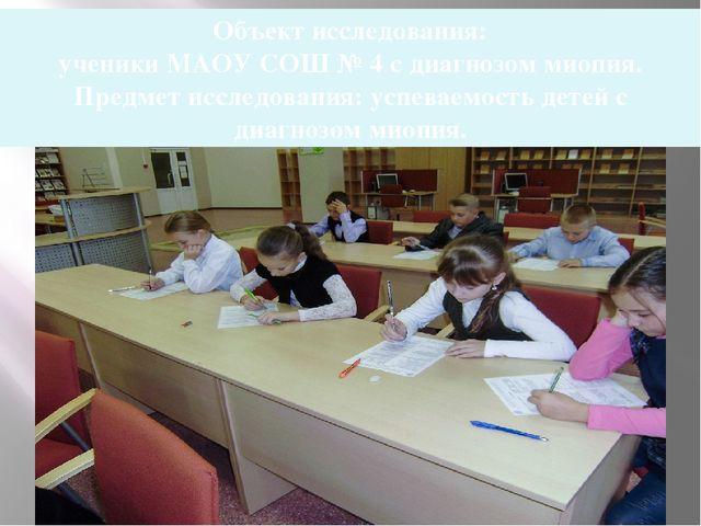 Объект исследования: ученики МАОУ СОШ № 4 с диагнозом миопия. Предмет исследо...