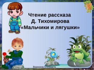 Чтение рассказа Д. Тихомирова «Мальчики и лягушки» Воронина Елизавета Ивановна
