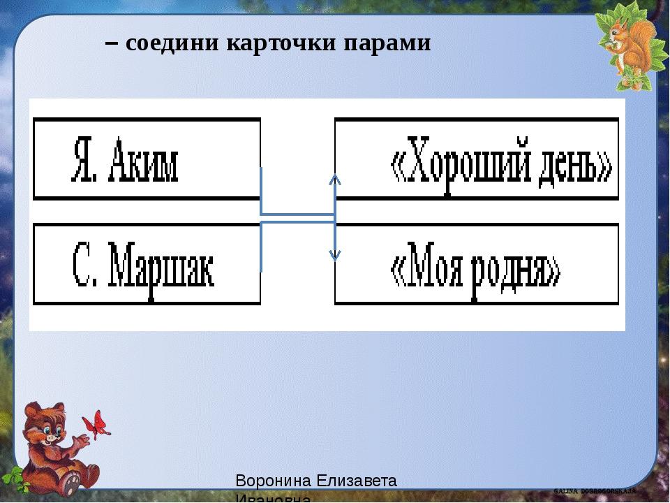 – соедини карточки парами Воронина Елизавета Ивановна