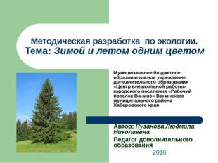 Методическая разработка по экологии. Тема: Зимой и летом одним цветом Муницип