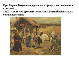 При Борисе Годунове продолжился процесс закрепощения крестьян. 1597г. – указ