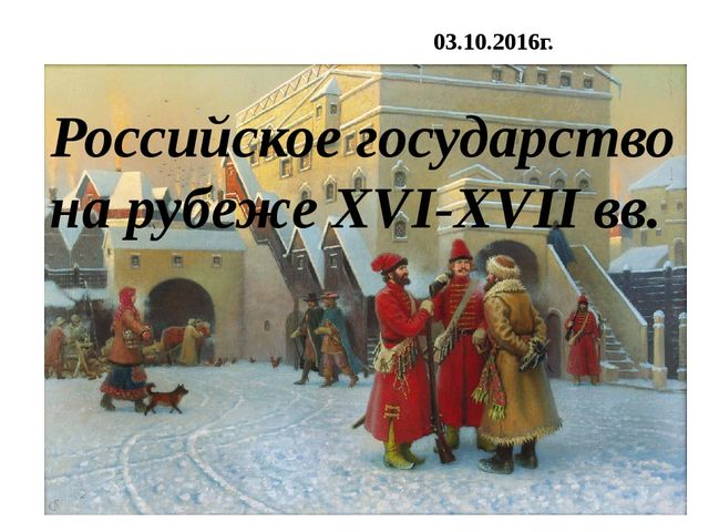 Российское государство на рубеже XVI-XVII вв. 03.10.2016г.
