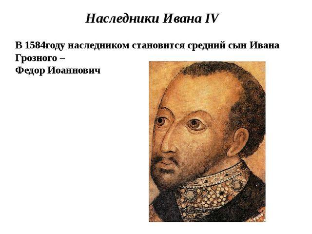 Наследники Ивана IV В 1584году наследником становится средний сын Ивана Грозн...