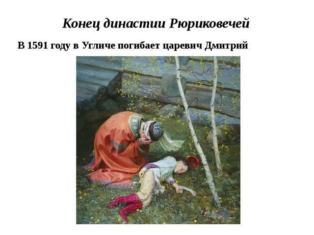 Конец династии Рюриковечей В 1591 году в Угличе погибает царевич Дмитрий