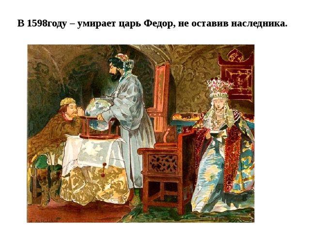В 1598году – умирает царь Федор, не оставив наследника.