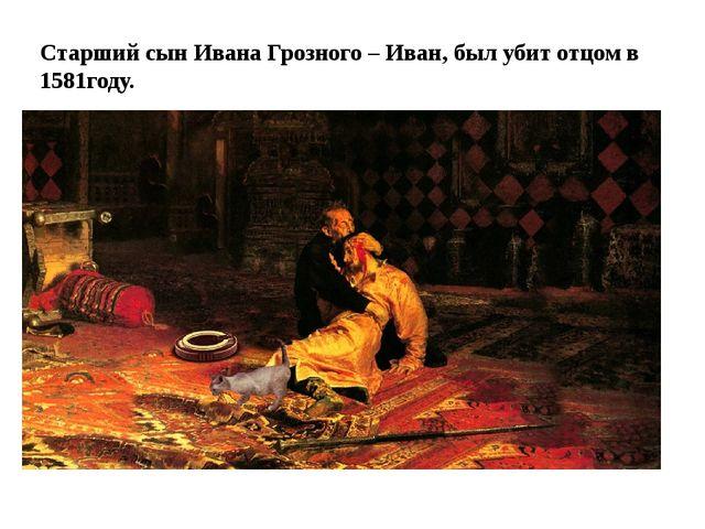 Старший сын Ивана Грозного – Иван, был убит отцом в 1581году.